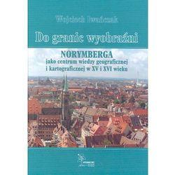 Do granic wyobraźni. Norymberga jako centrum wiedzy geograficznej i kartograficznej w XV i XVI wieku, książ