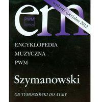 Encyklopedia Muzyczna PWM. Szymanowski. Od Tymoszówki do Atmy (9788322409473)