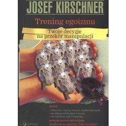 Trening egoizmu. Twoja decyzje na przekór manipulacji (Kirschner, Josef)