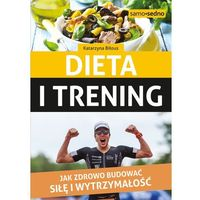 Dieta i trening. Jak zdrowo budować siłę i wytrzymałość, Katarzyna Biłous