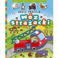Gdzie pracuje...wóz strażacki + zakładka do książki GRATIS, praca zbiorowa