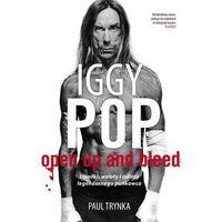 IGGY POP. OPEN UP AND BLEED. UPADKI, WZLOTY I ODLOTY LEGENDARNEGO PUNKOWCA, Paul Trynka