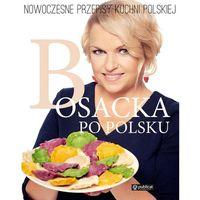 Bosacka po polsku Nowoczesne przepisy kuchni polskiej - Dostawa 0 zł, Publicat