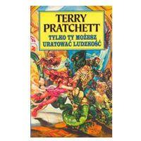 TYLKO TY MOŻESZ URATOWAĆ LUDZKOŚĆ Terry Pratchett, oprawa miękka