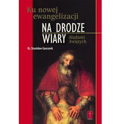 Ku nowej ewangelizacji NA DRODZE WIARY Śladami świętych (ISBN 9788363459024)