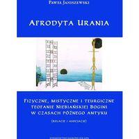 Afrodyta Urania. Fizyczne, mistyczne i teurgiczne teofanie Niebiańskiej Bogini w czasach późnego antyku (re