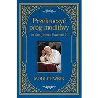 Przekroczyć próg modlitwy ze św. Janem Pawłem II. Modlitewnik - Zbigniew Sobolewski (9788379718016)