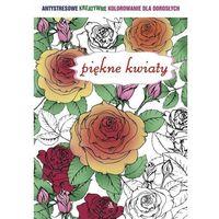 Piękne kwiaty. Antystresowe kreatywne kolorowanie dla dorosłych, oprawa broszurowa