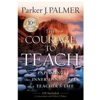 The Courage to Teach (10th Anniversary Edition). Exploring the Inner Landscape of a Teacher's Life