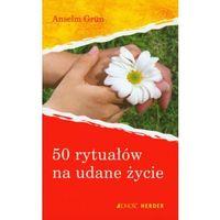 50 RYTUAŁÓW NA UDANE ŻYCIE Anselm Grun