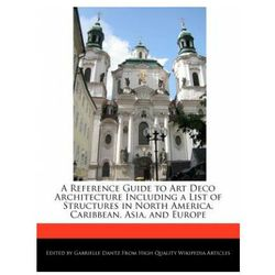 A Reference Guide to Art Deco Architecture Including a List of Structures in North America, Caribbean, Asia, a