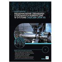 Programowanie obrabiarek sterowanych numerycznie w systemie CAD/CAM CATIA V5, Janusz Pobożniak