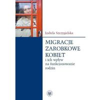 Migracje zarobkowe kobiet oraz ich wpływ na funkcjonowanie rodzin (9788323509189)