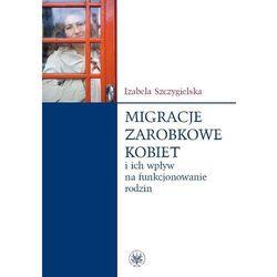 Migracje zarobkowe kobiet oraz ich wpływ na funkcjonowanie rodzin (ISBN 9788323509189)