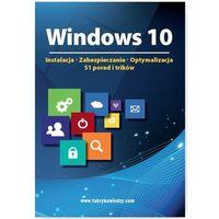 Windows 10 Instalacja, zabezpieczanie, optymalizacja, 51 porad i trików - Praca zbiorowa