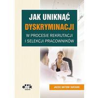 Jak uniknąć dyskryminacji w procesie rekrutacji i selekcji pracowników (9788378041283)