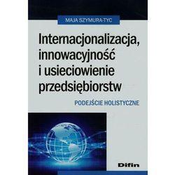 Internacjonalizacja, innowacyjność i usieciowienie przedsiębiorstw Podejście holistyczne (ISBN 978