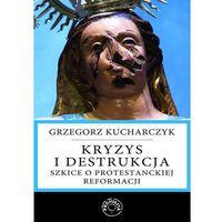 Kryzys i destrukcja. Szkice o protestanckiej reformacji - Prof. Grzegorz Kucharczyk (9788365546197)