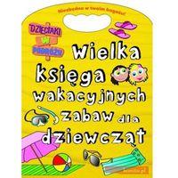 Wielka księga wakacyjnych zabaw dla dziewcząt. Dzieciaki w podróży, oprawa miękka
