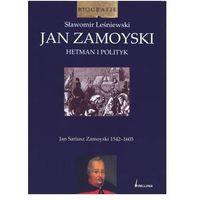 Jan Zamoyski. Hetman i polityk (9788311113312)