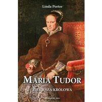 MARIA TUDOR. PIERWSZA KRÓLOWA Linda Porter, Marjorie E. Weishaar