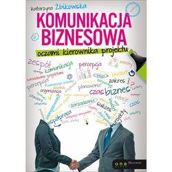 Komunikacja biznesowa oczami kierownika projektu - Katarzyna Żbikowska (ilość stron 232)