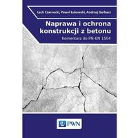 Naprawa i ochrona konstrukcji z betonu. Komentarz do PN-EN 1504 - Lech Czarnecki