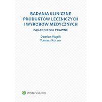 Badania kliniczne produktów leczniczych i wyrobów medycznych - Kuczur Tomasz, Wąsik Damian