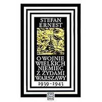 O WOJNIE WIELKICH NIEMIEC Z ŻYDAMI WARSZAWY 1939-1943 Stefan Ernest (opr. twarda)