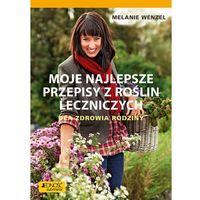MOJE NAJLEPSZE PRZEPISY Z ROŚLIN LECZNICZYCH DLA ZDROWIA RODZINY - Melanie Wenzel
