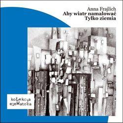 Aby wiatr namalować / Tylko ziemia - Anna Frajlich, książka z kategorii Dramat