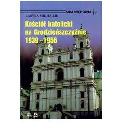 Kościół Katolicki na Grodzieńszczyźnie 1939 - 1956 - Larysa Mikhailik - Zaufało nam kilkaset tysięcy kl