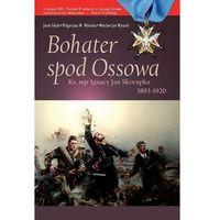 BOHATER SPOD OSSOWA. KS.MJR IGNACY JAN SKORUPKA 1893 - 1920 Jacek Giejło, Małgorzata W. Wysocka, Wiesław Ja