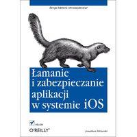 Łamanie i zabezpieczanie aplikacji w systemie iOS - Jonathan Zdziarski (320 str.)