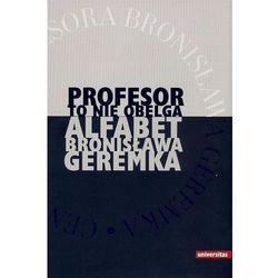Profesor to nie obelga Alfabet Bronisława Geremka, pozycja wydana w roku: 2013