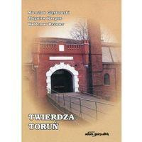 Twierdza Toruń - Mirosław Gietkowski, Zbigniew Karpus, Waldemar Rezmer