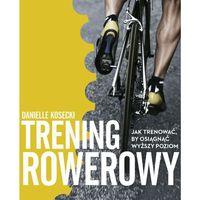 Trening rowerowy. Jak trenować, by osiągnąć wyższy poziom (9788328024717)