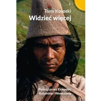 Widzieć więcej. Podróż przez Ekwador, Kolumbię i Wenezuelę - TONY KOSOSKI (9788328706545)