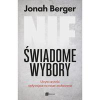 NIEŚWIADOME WYBORY UKRYTE CZYNNIKI WPŁYWAJĄCE NA NASZE ZACHOWANIE - Jonah Berger