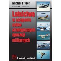 LOTNICTWO W OSIĄGANIU CELÓW STRATEGICZNYCH OPERACJI MILITARNYCH Michał Fiszer (9788374362634)