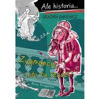 Ale historia Zygmuncie i kto tu rządzi?, Grażyna Bąkiewicz