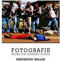 Fotografie które nie zmieniły świata - Krzysztof Miller (224 str.)