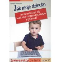 JAK MOJE DZIECKO MOŻE NAUCZYĆ SIĘ LOGICZNO-MATEMATYCZNEGO MYŚLENIA Dimitris Matzarakis (9788374427340)