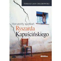 Horyzonty spotkań Ryszarda Kapuścińskiego (Chlebowski Tomasz Jan)