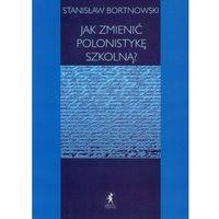 Stanisław Bortnowski. Jak zmienić polonistykę szkolną? (9788361245384)