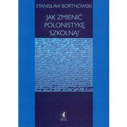 Stanisław Bortnowski. Jak zmienić polonistykę szkolną?, książka w oprawie miękkej