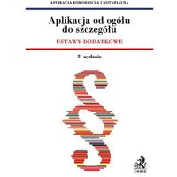 Aplikacja od ogółu do szczegółu. Ustawy dodatkowe - Aplikacja komornicza i notarialna (400 str.)