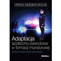 Adaptacja społeczno-zawodowa w formacji mundurowej - 35% rabatu na drugą książkę!, Iwona Grzebyk-Dulak