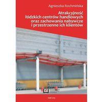 Atrakcyjnośc łódzkich centrów handlowych oraz zachowania nabywcze i przestrzenne ich klientów (9788379693