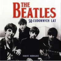 The Beatles. 50 cudownych lat
